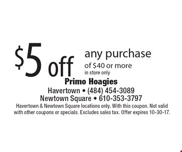 $5 off any purchase of $40 or more. In store only. Havertown & Newtown Square locations only. With this coupon. Not valid with other coupons or specials. Excludes sales tax. Offer expires 10-30-17.