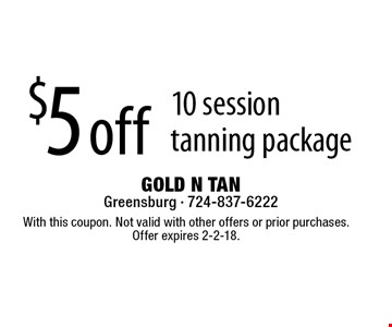 $5 off 10 session tanning package. With this coupon. Not valid with other offers or prior purchases. Offer expires 2-2-18.