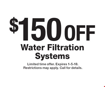 $150 OFF Water Filtration Systems. Limited time offer. Expires 1-5-18. Restrictions may apply. Call for details.