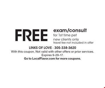 FREE exam/consult for 1st time pet. new clients only. travel fee not included in offer. With this coupon. Not valid with other offers or prior services. Expires 9-29-17. Go to LocalFlavor.com for more coupons.