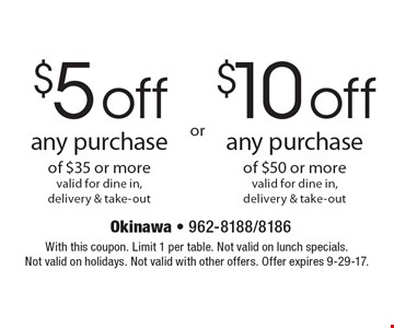 $5 off any purchase of $35 or more, valid for dine in, delivery & take-out. $10 off any purchase of $50 or more, valid for dine in, delivery & take-out. With this coupon. Limit 1 per table. Not valid on lunch specials. Not valid on holidays. Not valid with other offers. Offer expires 9-29-17.