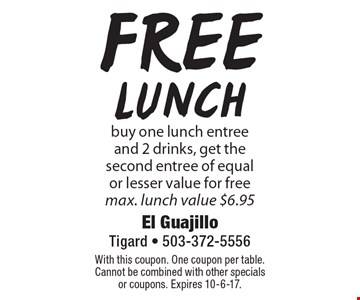 Free Lunch! Buy one lunch entree and 2 drinks, get the second entree of equal or lesser value for free. Max. lunch value $6.95. With this coupon. One coupon per table. Cannot be combined with other specials or coupons. Expires 10-6-17.