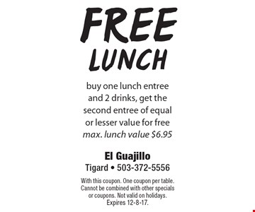 free Lunch buy one lunch entree and 2 drinks, get the second entree of equal or lesser value for free. max. lunch value $6.95. With this coupon. One coupon per table. Cannot be combined with other specials or coupons. Not valid on holidays. Expires 12-8-17.
