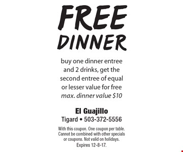 Free dinner buy one dinner entree and 2 drinks, get the second entree of equal or lesser value for free. max. dinner value $10. With this coupon. One coupon per table. Cannot be combined with other specials or coupons. Not valid on holidays. Expires 12-8-17.