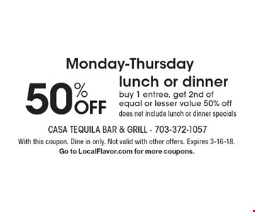 Monday-Thursday 50% OFF lunch or dinner. Buy 1 entree, get 2nd of equal or lesser value 50% off. Does not include lunch or dinner specials. With this coupon. Dine in only. Not valid with other offers. Expires 3-16-18. Go to LocalFlavor.com for more coupons.