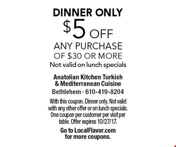 DINNER ONLY $5 off Any Purchase of $30 or moreNot valid on lunch specials. With this coupon. Dinner only. Not valid with any other offer or on lunch specials. One coupon per customer per visit per table. Offer expires 10/27/17. Go to LocalFlavor.com for more coupons.