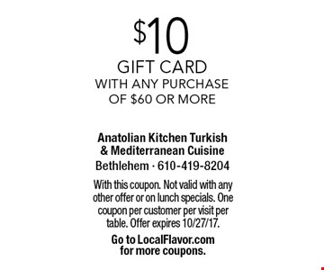 $10 gift card with any purchase of $60 or more. With this coupon. Not valid with any other offer or on lunch specials. One coupon per customer per visit per table. Offer expires 10/27/17. Go to LocalFlavor.com for more coupons.