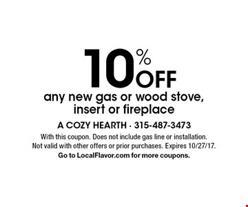 10% Off any new gas or wood stove, insert or fireplace. With this coupon. Does not include gas line or installation. Not valid with other offers or prior purchases. Expires 10/27/17. Go to LocalFlavor.com for more coupons.