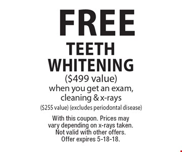 Free teeth whitening ($499 value) when you get an exam, cleaning & x-rays($255 value) (excludes periodontal disease). With this coupon. Prices may vary depending on x-rays taken. Not valid with other offers. Offer expires 5-18-18.