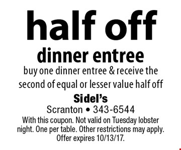 Half off dinner entree. Buy one dinner entree & receive the second of equal or lesser value half off. With this coupon. Not valid on Tuesday lobster night. One per table. Other restrictions may apply. Offer expires 10/13/17.