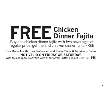 FREE Chicken Dinner Fajita. Buy one chicken dinner fajita with two beverages at regular price, get the 2nd chicken dinner fajita FREE. With this coupon. Not valid with other offers. Offer expires 9-29-17. Not valid on Friday or Saturday.