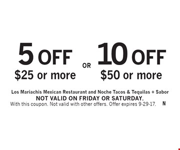 10 OFF $50 or more OR 5 OFF $25 or more. With this coupon. Not valid with other offers. Offer expires 9-29-17. Not valid on Friday or Saturday.