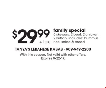 $29.99 + tax family special 6 skewers, 2 beef, 2 chicken, 2 kuftah, Includes: hummus. rice, salad & bread. With this coupon. Not valid with other offers. Expires 9-22-17.