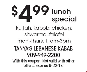 $4.99 lunch special. Kuftah, kabob, chicken, shwarma, falafel. Mon.-thurs. 11am-3pm. With this coupon. Not valid with other offers. Expires 9-22-17.