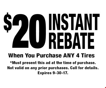 $20 INSTANT REBATE When You Purchase ANY 4 Tires. *Must present this ad at the time of purchase. Not valid on any prior purchases. Call for details. Expires 9-30-17.