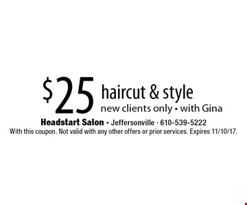 $25 haircut & style. New clients only - with Gina. With this coupon. Not valid with any other offers or prior services. Expires 11/10/17.