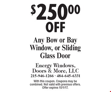 $250.00 OFF Any Bow or Bay Window or Sliding Glass Door. With this coupon. Coupons may be combined. Not valid with previous offers. Offer expires 10/1/17.