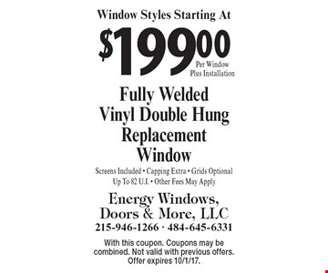 Window Styles Starting At $199.00 Per Window Plus Installation. Fully Welded Vinyl Double Hung Replacement Window. Screens Included, Capping Extra, Grids Optional. Up To 82 U.I. -Other Fees May Apply. With this coupon. Coupons may be combined. Not valid with previous offers. Offer expires 10/1/17.