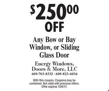 $250.00 OFF Any Bow or Bay Window, or Sliding Glass Door. With this coupon. Coupons may be combined. Not valid with previous offers. Offer expires 10/8/17.