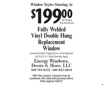 Window Styles Starting At $199 Per Window Plus Installation. Fully Welded Vinyl Double Hung ReplacementWindow Screens Included - Capping Extra - Grids OptionalUp To 82 U.I. -Other Fees May Apply. With this coupon. Coupons may be combined. Not valid with previous offers. Offer expires 10/8/17.