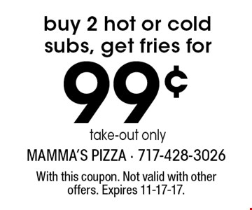 Buy 2 hot or cold subs, get fries for 99¢. Take-out only. With this coupon. Not valid with other offers. Expires 11-17-17.