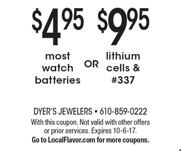 $9.95 lithiumcells & #337. most watch batteries. . With this coupon. Not valid with other offers or prior services. Expires 10-6-17. Go to LocalFlavor.com for more coupons.
