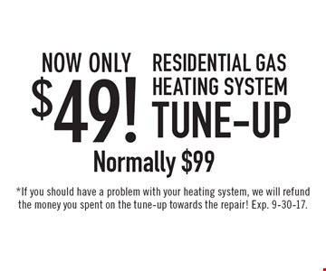 Now Only $49! Residential Gas Heating System Tune-Up, Normally $99. *If you should have a problem with your heating system, we will refund the money you spent on the tune-up towards the repair! Exp. 9-30-17.