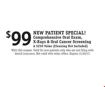 New Patient Special! $99 Comprehensive Oral Exam, X-Rays & Oral Cancer Screening A $250 Value (Cleaning Not Included). With this coupon. Valid for new patients only who are not filing with dental insurance. Not valid with other offers. Expires 11/20/17.