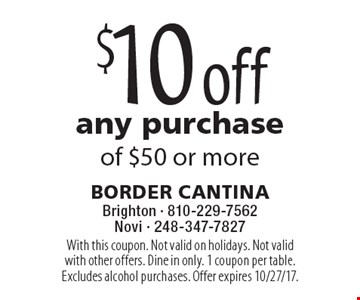 $10 off any purchase of $50 or more. With this coupon. Not valid on holidays. Not valid with other offers. Dine in only. 1 coupon per table. Excludes alcohol purchases. Offer expires 10/27/17.
