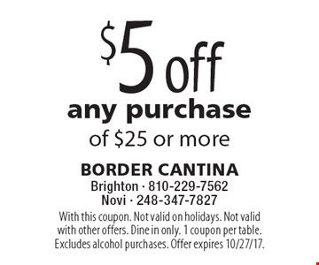 $5 off any purchase of $25 or more. With this coupon. Not valid on holidays. Not valid with other offers. Dine in only. 1 coupon per table. Excludes alcohol purchases. Offer expires 10/27/17.