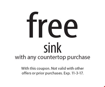 free sink with any countertop purchase. With this coupon. Not valid with otheroffers or prior purchases. Exp. 11-3-17.