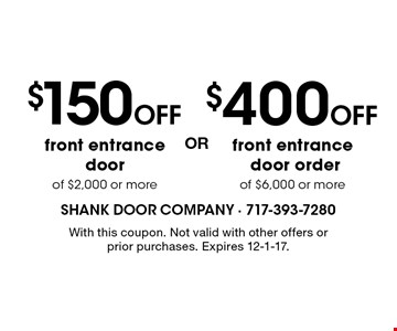 $400 OFF front entrance door order of $6,000 or more OR $150 OFF front entrance door of $2,000 or more. With this coupon. Not valid with other offers or prior purchases. Expires 12-1-17.