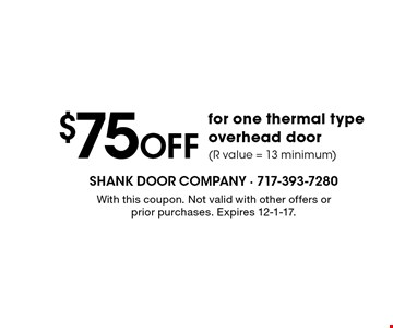$75 OFF for one thermal type overhead door (R value = 13 minimum). With this coupon. Not valid with other offers or prior purchases. Expires 12-1-17.
