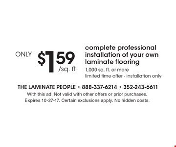 ONLY$1.59 /sq. ft. complete professional installation of your own laminate flooring 1,000 sq. ft. or more limited time offer - installation only. With this ad. Not valid with other offers or prior purchases. Expires 10-27-17. Certain exclusions apply. No hidden costs.