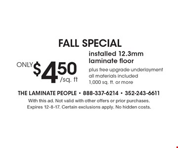 FALL SPECIAL. ONLY $4.50 /sq. ft. installed 12.3mm laminate floor plus free upgrade underlayment. All materials included 1,000 sq. ft. or more. With this ad. Not valid with other offers or prior purchases. Expires 12-8-17. Certain exclusions apply. No hidden costs.