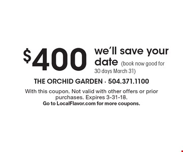 $400 we'll save your date (book now good for 30 days March 31). With this coupon. Not valid with other offers or prior purchases. Expires 3-31-18. Go to LocalFlavor.com for more coupons.