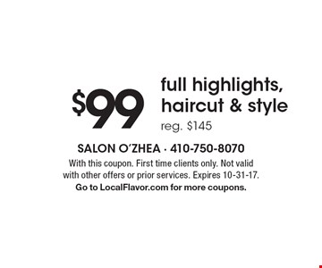 $99 full highlights, haircut & style reg. $145. With this coupon. First time clients only. Not valid with other offers or prior services. Expires 10-31-17. Go to LocalFlavor.com for more coupons.