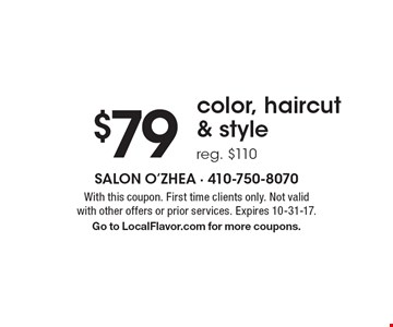 $79 color, haircut & style reg. $110. With this coupon. First time clients only. Not valid with other offers or prior services. Expires 10-31-17. Go to LocalFlavor.com for more coupons.