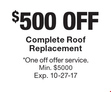 $500 off Complete Roof Replacement. *One off offer service. Min. $5000 Exp. 10-27-17