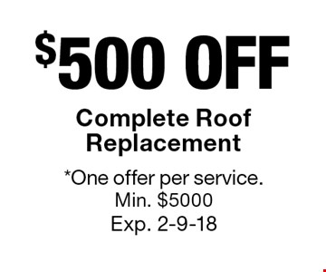 $500 OFF Complete Roof Replacement. *One offer per service.Min. $5000 Exp. 2-9-18