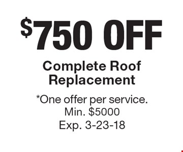 $750 OFF Complete Roof Replacement. *One offer per service. Min. $5000. Exp. 3-23-18