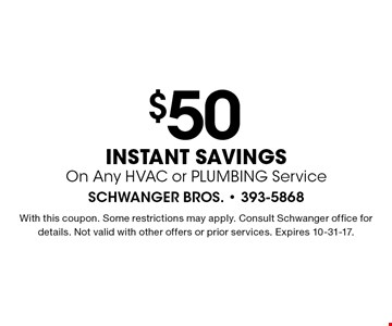 $50 instant savings On Any HVAC or PLUMBING Service. With this coupon. Some restrictions may apply. Consult Schwanger office for details. Not valid with other offers or prior services. Expires 10-31-17.