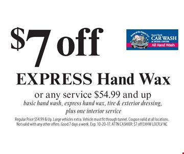 $7 off EXPRESS Hand Wax or any service $54.99 and up. Basic hand wash, express hand wax, tire & exterior dressing, plus one interior service. Regular Price $54.99 & Up. Large vehicles extra. Vehicle must fit through tunnel. Coupon valid at all locations.Not valid with any other offers. Good 7 days a week. Exp. 10-20-17. ATTN CASHIER: $7 off EXHW LOCFLV NC