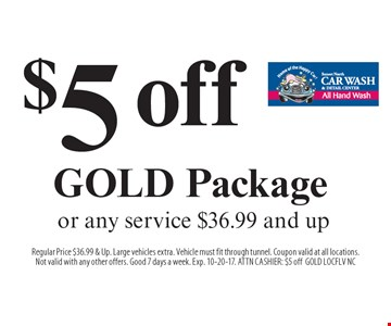 $5 off GOLD Package or any service $36.99 and up. Regular Price $36.99 & Up. Large vehicles extra. Vehicle must fit through tunnel. Coupon valid at all locations.Not valid with any other offers. Good 7 days a week. Exp. 10-20-17. ATTN CASHIER: $5 offGOLD LOCFLV NC