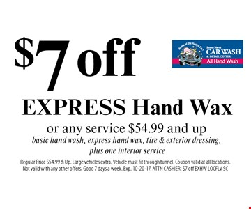 $7 off EXPRESS Hand Wax or any service $54.99 and up basic hand wash, express hand wax, tire & exterior dressing, plus one interior service. Regular Price $54.99 & Up. Large vehicles extra. Vehicle must fit through tunnel. Coupon valid at all locations.Not valid with any other offers. Good 7 days a week. Exp. 10-20-17. ATTN CASHIER: $7 off EXHW LOCFLV SC