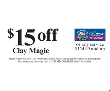 $15 off Clay Magic or any service $124.99 and up. Regular Price $69.99 & Up. Large vehicles extra. Vehicle must fit through tunnel. Coupon valid at all locations. Not valid with any other offers. Exp. 12-15-17. ATTN CASHIER: $15 off CLAYMG locflv NC