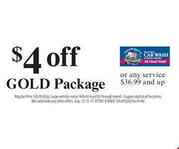 $4 off GOLD Package or any service $36.99 and up. Regular Price $36.99 & Up. Large vehicles extra. Vehicle must fit through tunnel. Coupon valid at all locations. Not valid with any other offers. Exp. 12-15-17. ATTN CASHIER: $4 off GOLD locflv NC