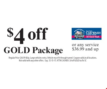 $4 off GOLD Package or any service $36.99 and up. Regular Price $36.99 & Up. Large vehicles extra. Vehicle must fit through tunnel. Coupon valid at all locations. Not valid with any other offers. Exp. 12-15-17. ATTN CASHIER: $4 off GOLD locflv SC