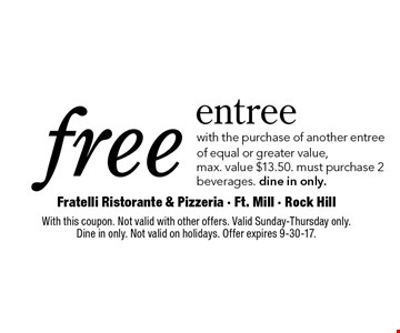 free entree with the purchase of another entreeof equal or greater value, max. value $13.50. must purchase 2 beverages. dine in only.. With this coupon. Not valid with other offers. Valid Sunday-Thursday only. Dine in only. Not valid on holidays. Offer expires 9-30-17.