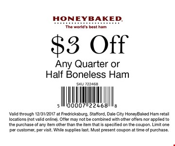 $3 Off Any Quarter or Half Boneless Ham. Valid through 12/31/2017 at Fredricksburg, Stafford, Dale City HoneyBaked Ham retail locations (not valid online). Offer may not be combined with other offers nor applied to the purchase of any item other than the item that is specified on the coupon. Limit one per customer, per visit. While supplies last. Must present coupon at time of purchase.